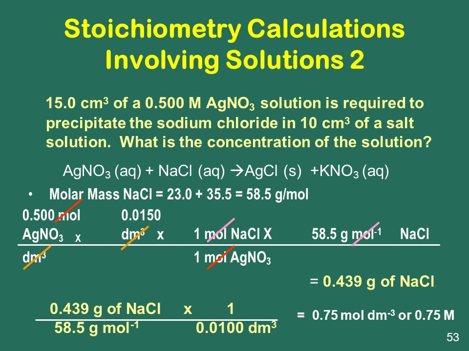 Stoichiometry Calculations Involving Solutions 2 15.0 cm 3 of a 0.500 M AgNO 3 solution is required to precipitate the sodium chloride in 10 cm 3 of a salt solution.