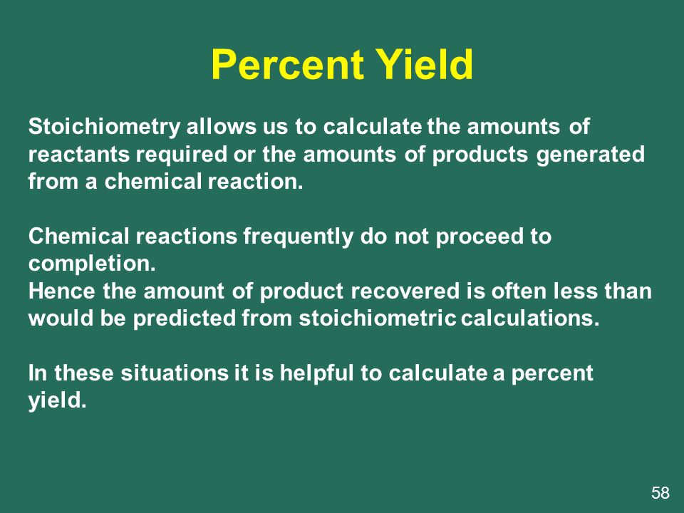 Percent Yield 58 Stoichiometry allows us to calculate the amounts of reactants required or the amounts of products generated from a chemical reaction.