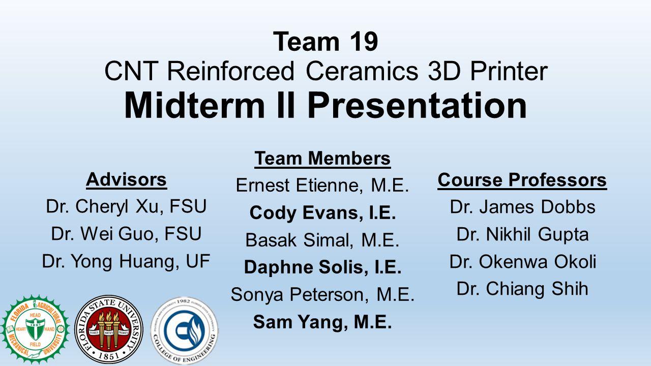 Team 19 CNT Reinforced Ceramics 3D Printer Midterm II Presentation Team Members Ernest Etienne, M.E. Cody Evans, I.E. Basak Simal, M.E. Daphne Solis,