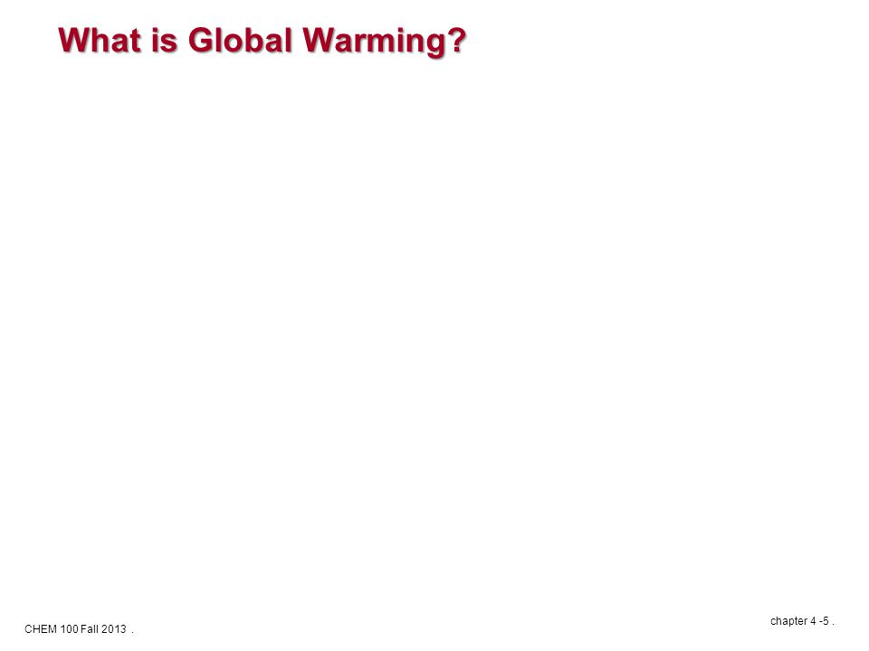 CHEM 100 Fall 2013. chapter 4 -5. What is Global Warming