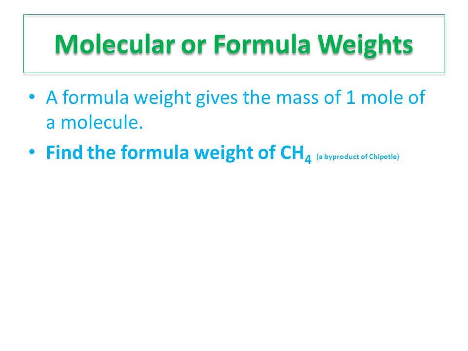 Molecular or Formula Weights A formula weight gives the mass of 1 mole of a molecule. Find the formula weight of CH 4 (a byproduct of Chipotle)