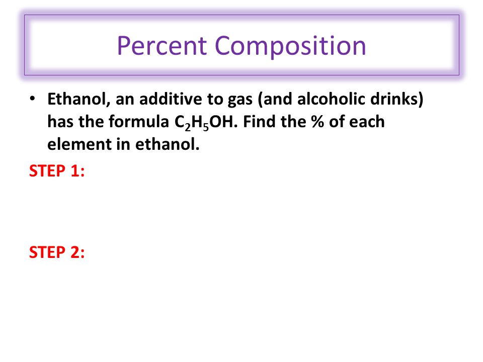 Percent Composition Ethanol, an additive to gas (and alcoholic drinks) has the formula C 2 H 5 OH.