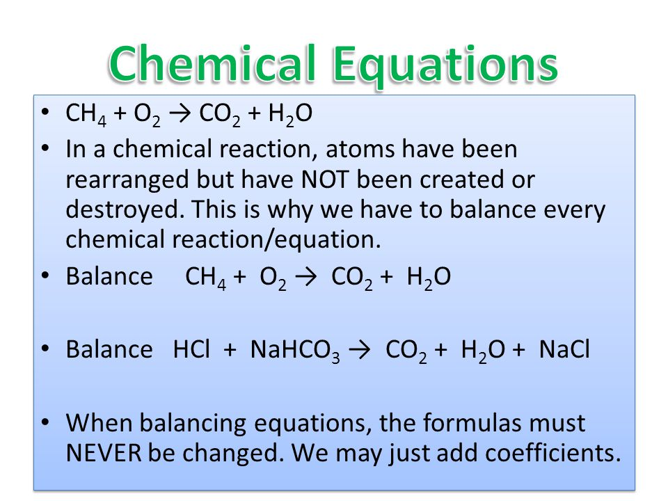 CH 4 + O 2 → CO 2 + H 2 O In a chemical reaction, atoms have been rearranged but have NOT been created or destroyed.