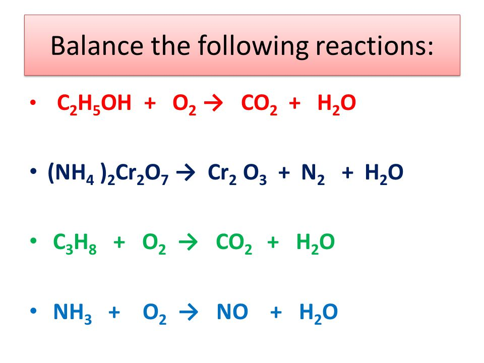 Balance the following reactions: C 2 H 5 OH + O 2 → CO 2 + H 2 O (NH 4 ) 2 Cr 2 O 7 → Cr 2 O 3 + N 2 + H 2 O C 3 H 8 + O 2 → CO 2 + H 2 O NH 3 + O 2 → NO + H 2 O