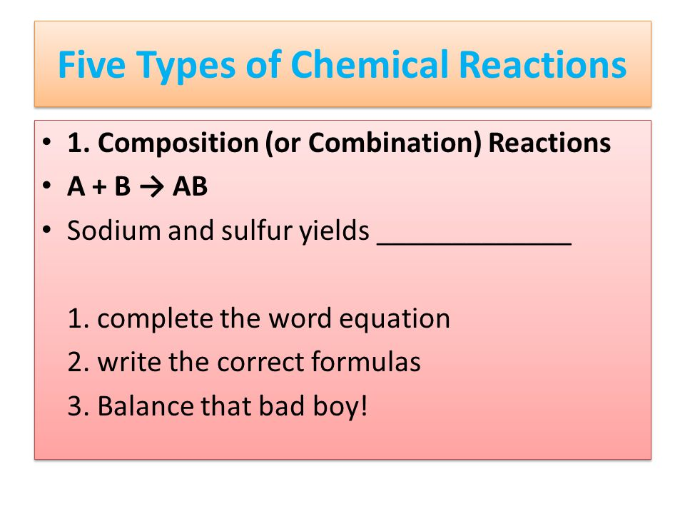 Five Types of Chemical Reactions 1. Composition (or Combination) Reactions A + B → AB Sodium and sulfur yields _____________ 1. complete the word equa