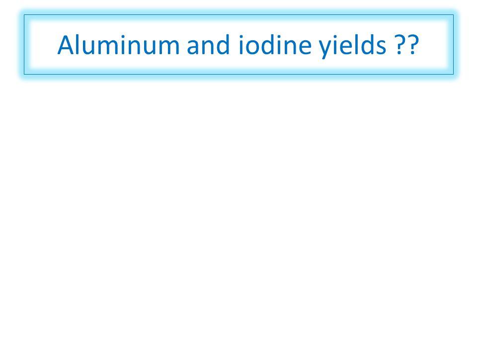 Aluminum and iodine yields ??