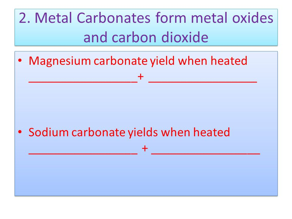 2. Metal Carbonates form metal oxides and carbon dioxide Magnesium carbonate yield when heated _________________+ _________________ Sodium carbonate y
