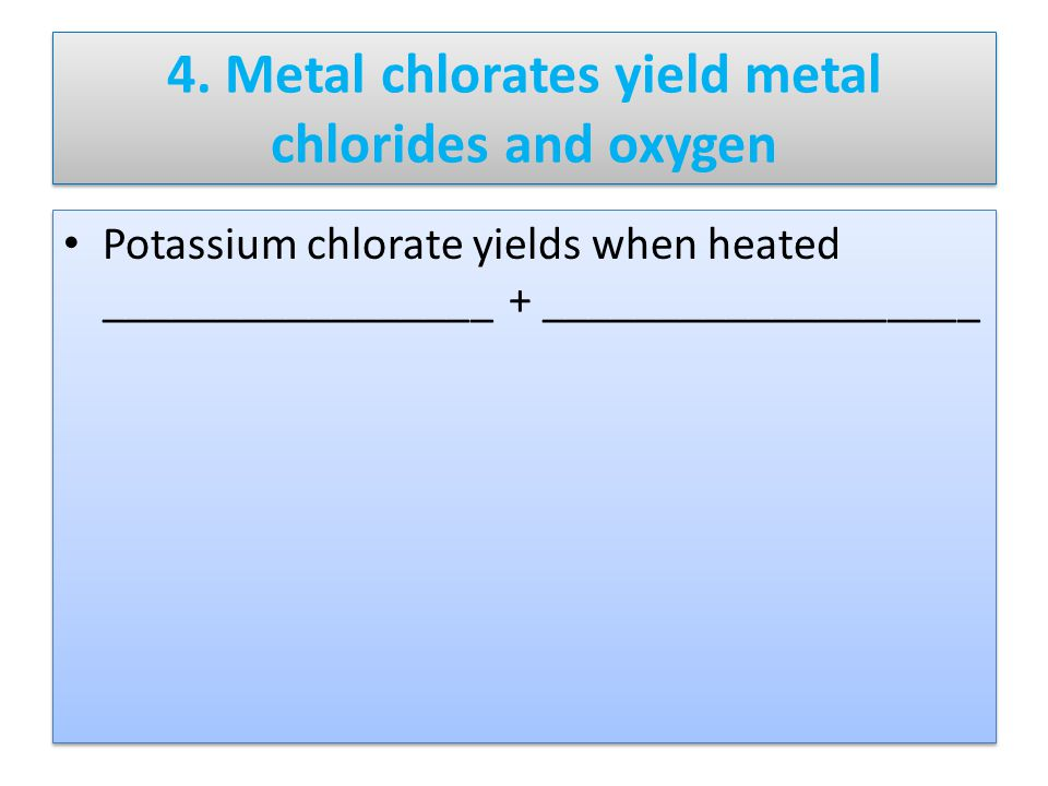 4. Metal chlorates yield metal chlorides and oxygen Potassium chlorate yields when heated _________________ + ___________________