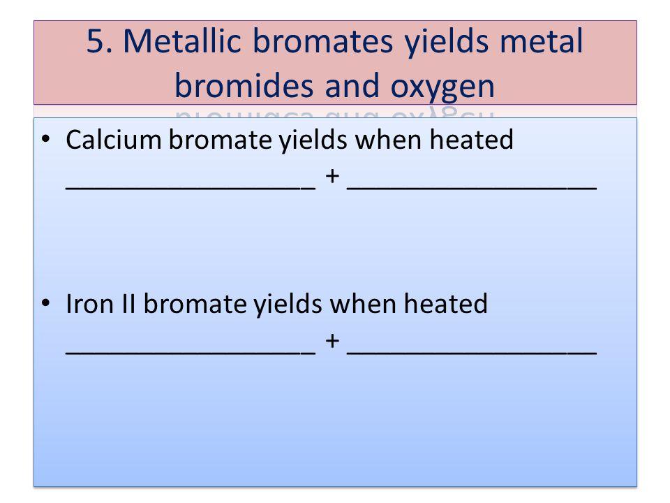 Calcium bromate yields when heated _________________ + _________________ Iron II bromate yields when heated _________________ + _________________ Calc