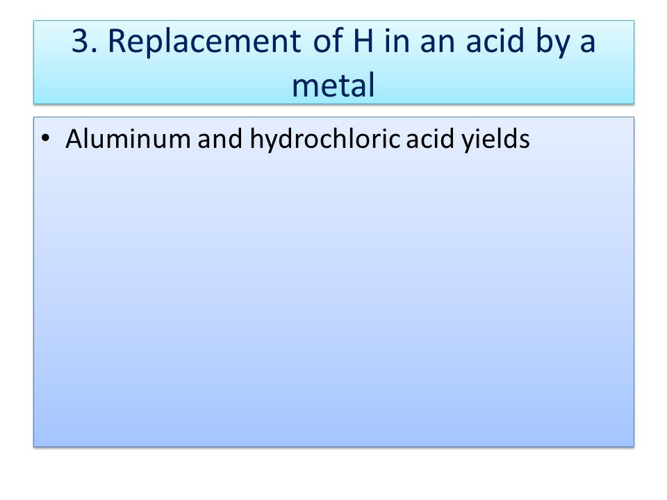 3. Replacement of H in an acid by a metal Aluminum and hydrochloric acid yields