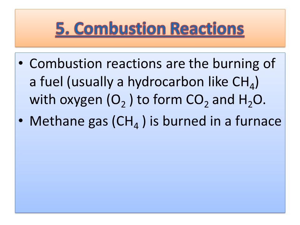 Combustion reactions are the burning of a fuel (usually a hydrocarbon like CH 4 ) with oxygen (O 2 ) to form CO 2 and H 2 O.