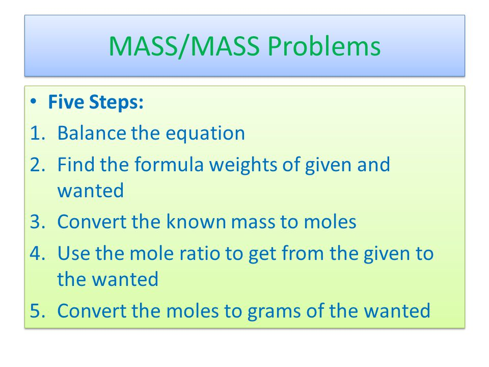 MASS/MASS Problems Five Steps: 1.Balance the equation 2.Find the formula weights of given and wanted 3.Convert the known mass to moles 4.Use the mole ratio to get from the given to the wanted 5.Convert the moles to grams of the wanted Five Steps: 1.Balance the equation 2.Find the formula weights of given and wanted 3.Convert the known mass to moles 4.Use the mole ratio to get from the given to the wanted 5.Convert the moles to grams of the wanted