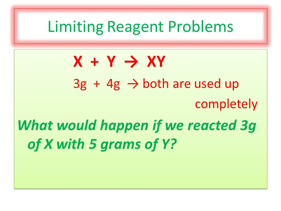 Limiting Reagent Problems X + Y → XY 3g + 4g → both are used up completely What would happen if we reacted 3g of X with 5 grams of Y.