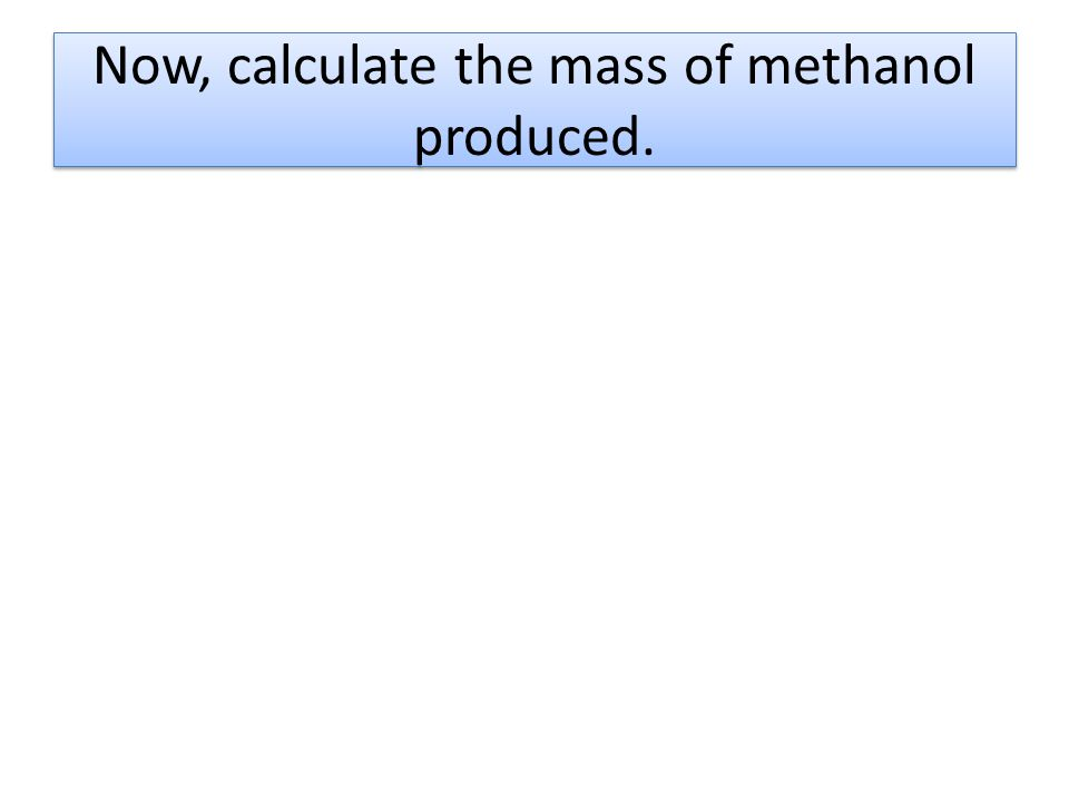 Now, calculate the mass of methanol produced.