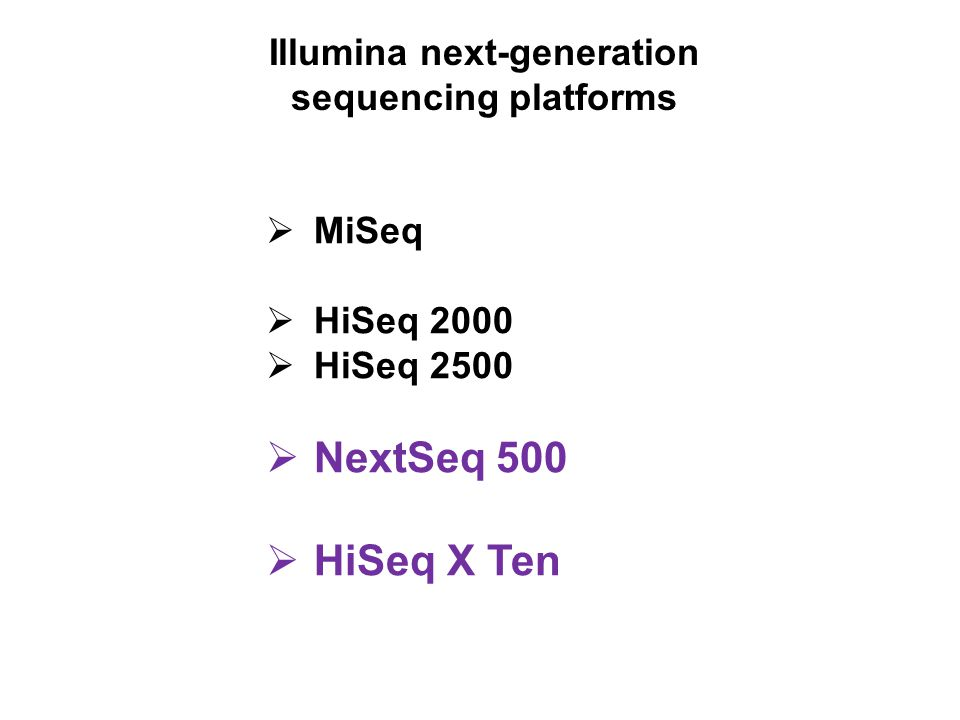Comparison of MiSeq, NextSeq, HiSeq 2500 and HiSeq X Ten Sequencing MiSeqNextSeqHiSeq 2500HiSeq X Ten Focused power Flexible PowerProduction PowerPopulation-scale whole human genome sequencing at $1000/genome Mid Output High Output Rapid RunHigh Output Output/run Gb3 to 1520-4030-12020-360100-2,0003,200-3,600 Reads/run25 M130M400M600M4,000M6,000 M Run times5-65 hrs.15-26 hrs.12-30 hrs.7-40 hrs.1 -6 days3 days Gb/Day 637962153301,200 Flow cells1111 or 2 CapEx$100,000$250,000$740,000$10 Million (sold only in a pack of 10) HiSeq X Ten: 10 instruments most cost effective when operated at full capacity of 18,000 WGS/year