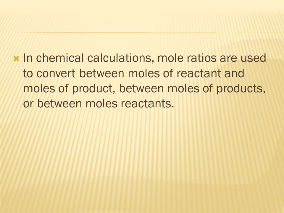  In chemical calculations, mole ratios are used to convert between moles of reactant and moles of product, between moles of products, or between mole