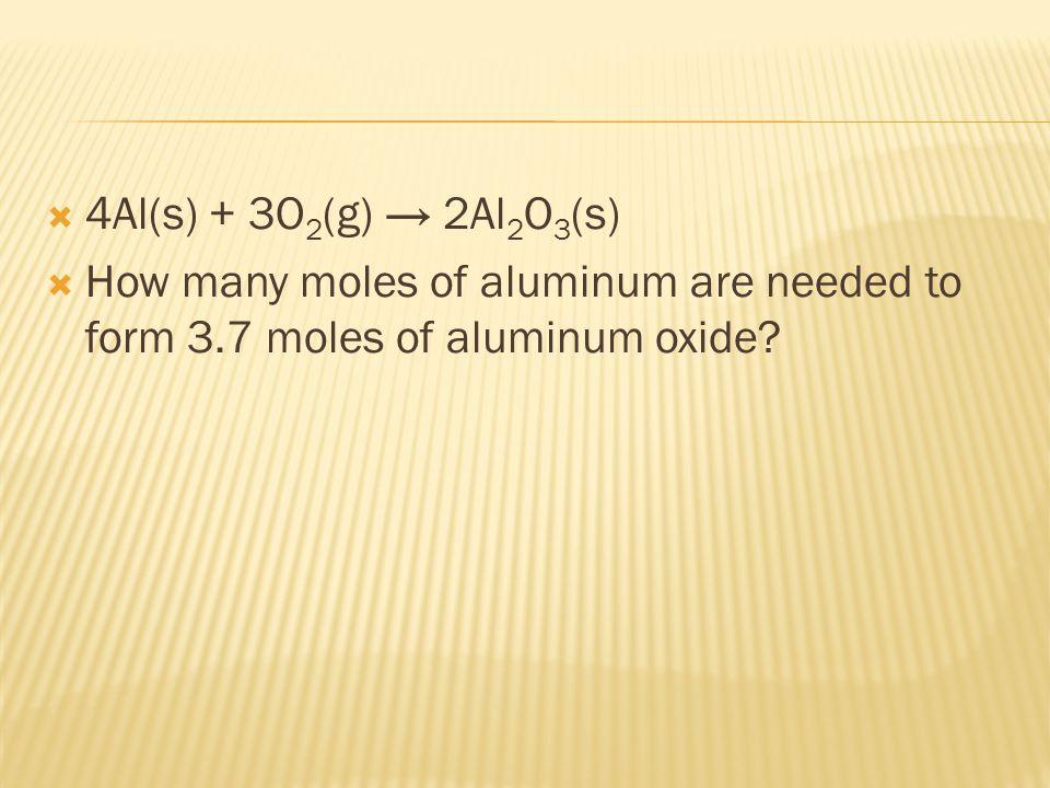  4Al(s) + 3O 2 (g) → 2Al 2 O 3 (s)  How many moles of aluminum are needed to form 3.7 moles of aluminum oxide?