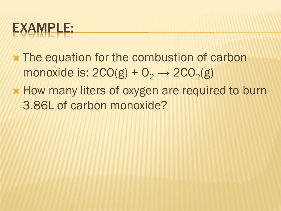  The equation for the combustion of carbon monoxide is: 2CO(g) + O 2 → 2CO 2 (g)  How many liters of oxygen are required to burn 3.86L of carbon mon