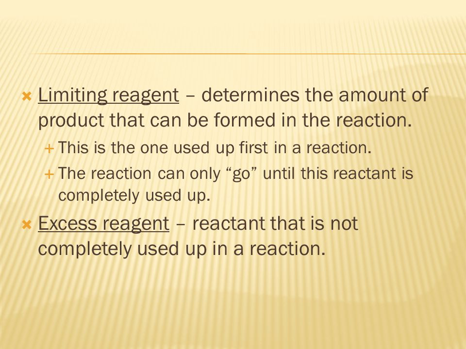  Limiting reagent – determines the amount of product that can be formed in the reaction.  This is the one used up first in a reaction.  The reactio