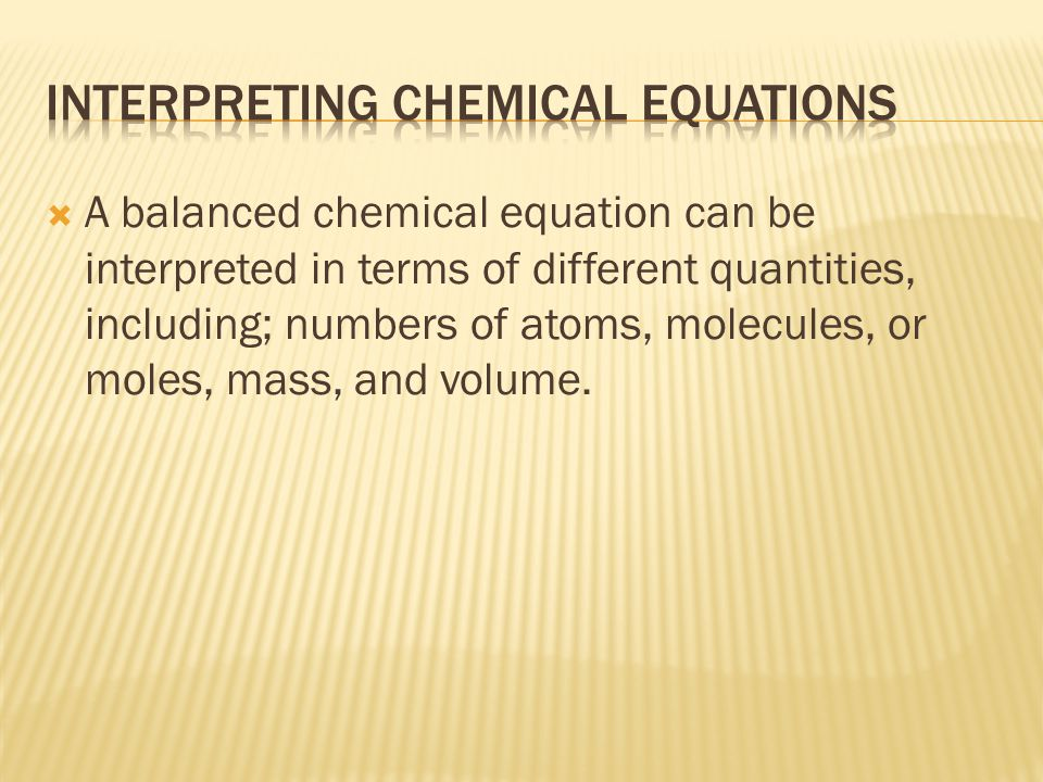  A balanced chemical equation can be interpreted in terms of different quantities, including; numbers of atoms, molecules, or moles, mass, and volume