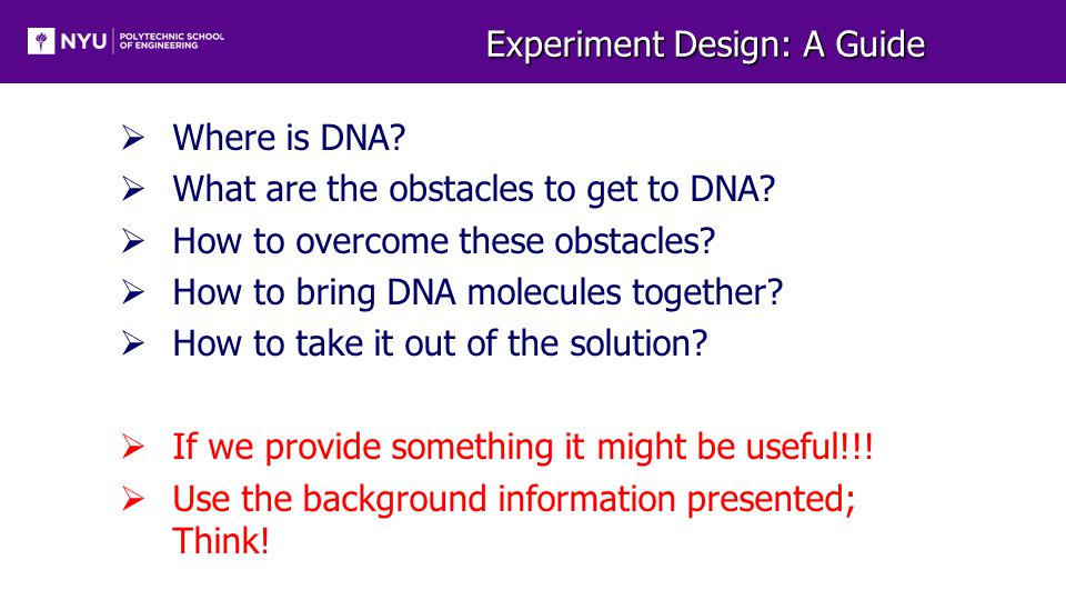 Experiment Design: A Guide  Where is DNA?  What are the obstacles to get to DNA?  How to overcome these obstacles?  How to bring DNA molecules tog