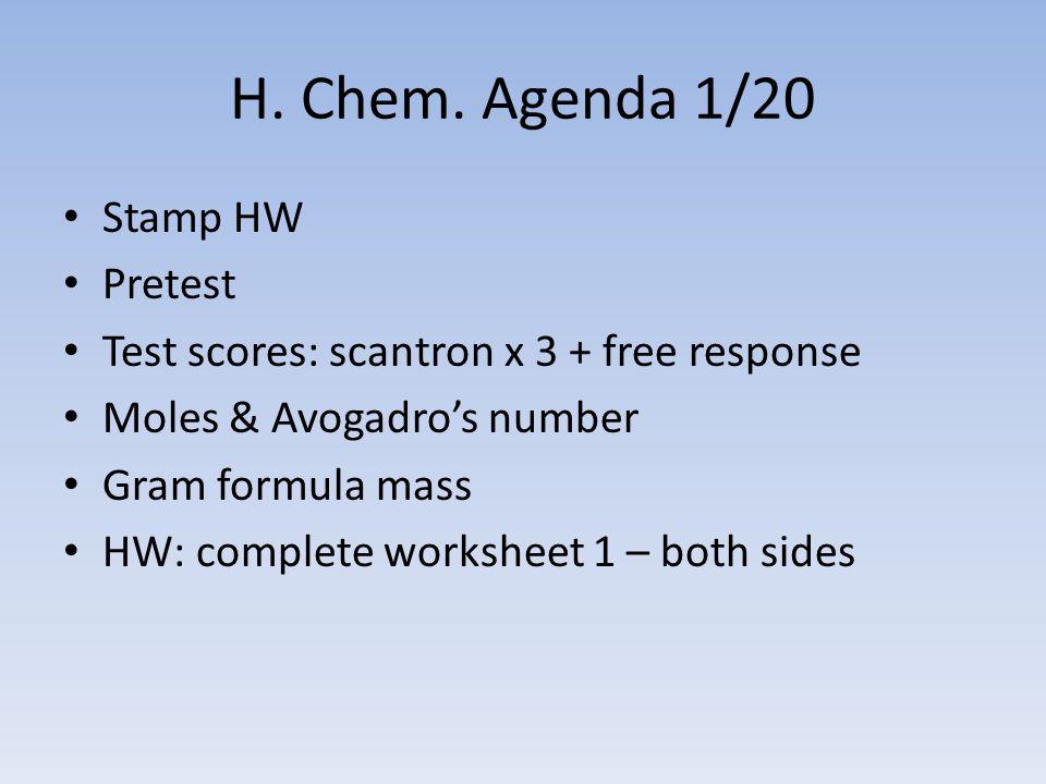 H. Chem. Agenda 1/20 Stamp HW Pretest Test scores: scantron x 3 + free response Moles & Avogadro's number Gram formula mass HW: complete worksheet 1 –