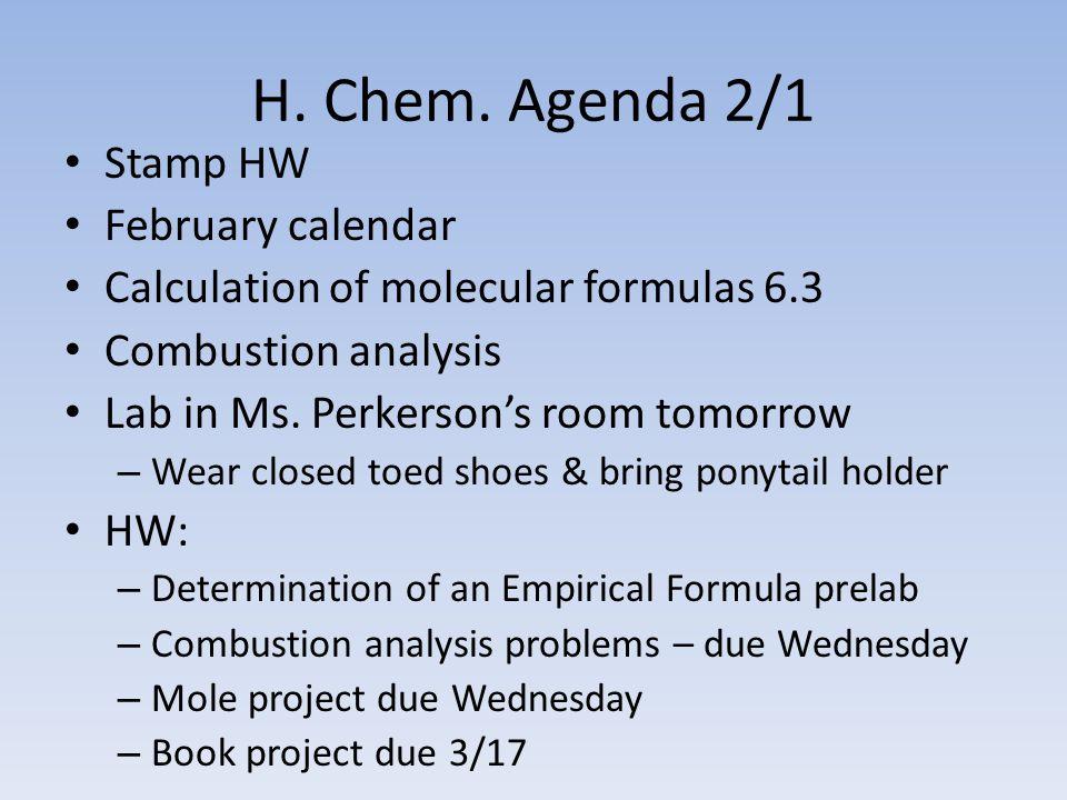 H. Chem. Agenda 2/1 Stamp HW February calendar Calculation of molecular formulas 6.3 Combustion analysis Lab in Ms. Perkerson's room tomorrow – Wear c