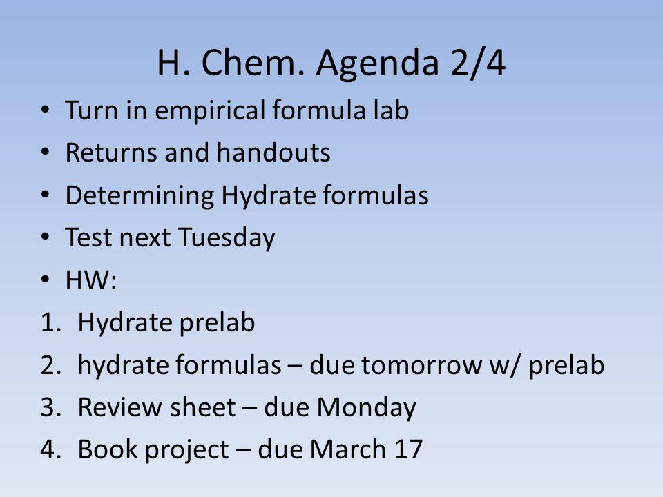 H. Chem. Agenda 2/4 Turn in empirical formula lab Returns and handouts Determining Hydrate formulas Test next Tuesday HW: 1.Hydrate prelab 2.hydrate f
