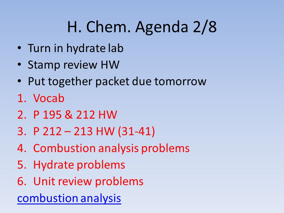 H. Chem. Agenda 2/8 Turn in hydrate lab Stamp review HW Put together packet due tomorrow 1.Vocab 2.P 195 & 212 HW 3.P 212 – 213 HW (31-41) 4.Combustio