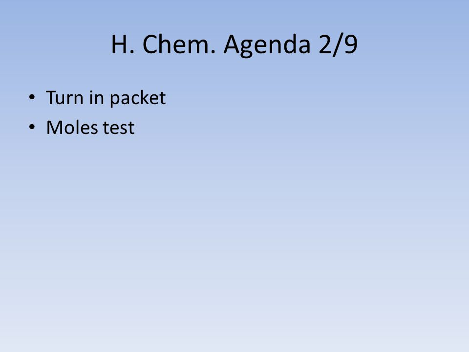 H. Chem. Agenda 2/9 Turn in packet Moles test