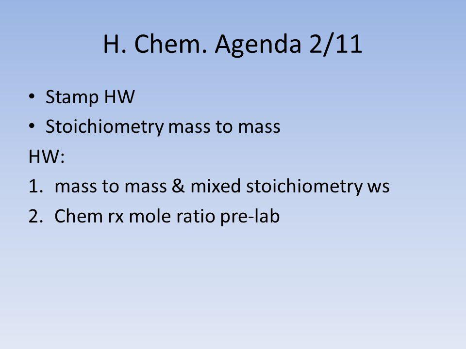 H. Chem. Agenda 2/11 Stamp HW Stoichiometry mass to mass HW: 1.mass to mass & mixed stoichiometry ws 2.Chem rx mole ratio pre-lab
