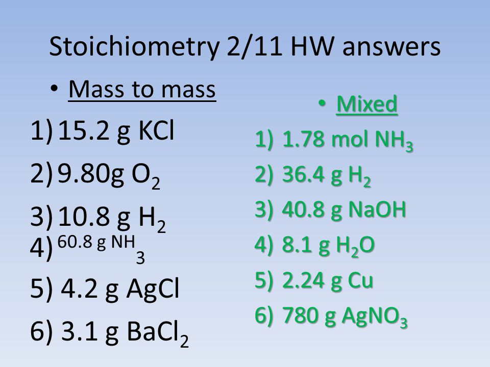 Stoichiometry 2/11 HW answers Mass to mass 1)15.2 g KCl 2)9.80g O 2 3)10.8 g H 2 4) 60.8 g NH 3 5) 4.2 g AgCl 6) 3.1 g BaCl 2 Mixed Mixed 1)1.78 mol N