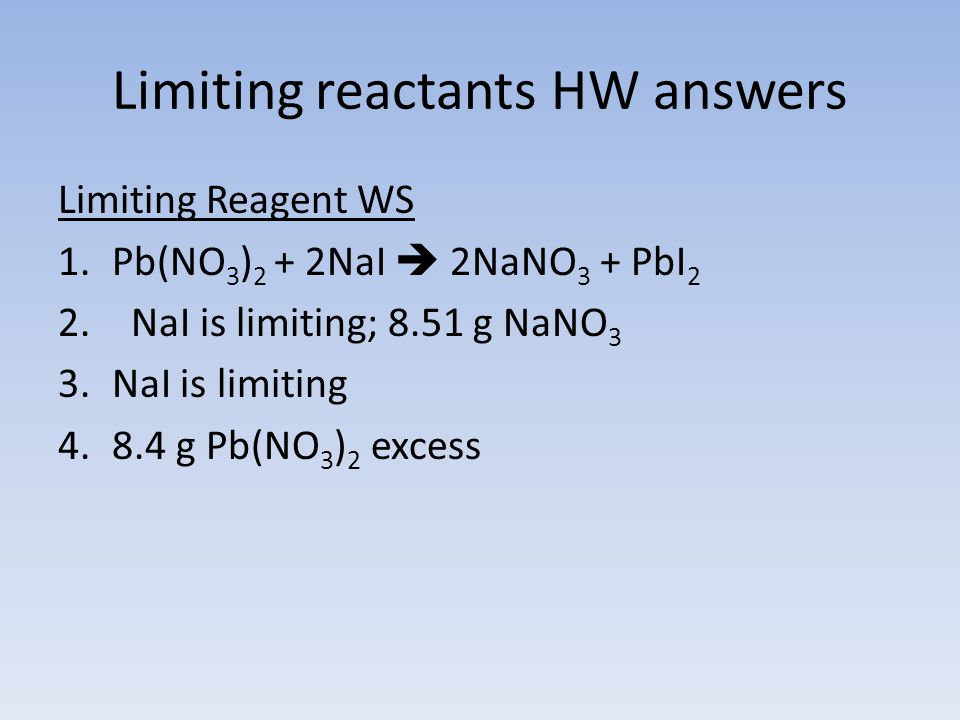 Limiting reactants HW answers Limiting Reagent WS 1.Pb(NO 3 ) 2 + 2NaI  2NaNO 3 + PbI 2 2. NaI is limiting; 8.51 g NaNO 3 3.NaI is limiting 4.8.4 g P
