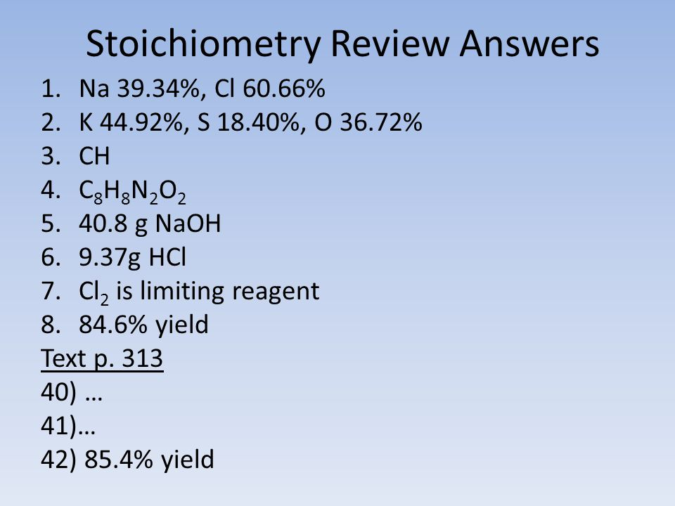 Stoichiometry Review Answers 1.Na 39.34%, Cl 60.66% 2.K 44.92%, S 18.40%, O 36.72% 3.CH 4.C 8 H 8 N 2 O 2 5.40.8 g NaOH 6.9.37g HCl 7.Cl 2 is limiting reagent 8.84.6% yield Text p.