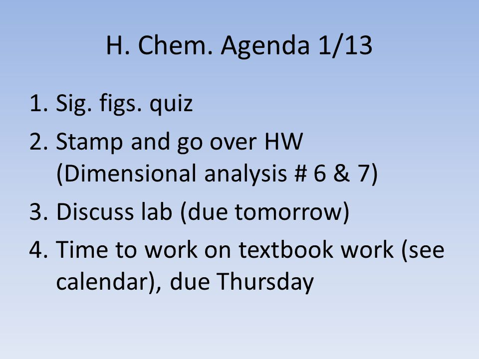 H. Chem. Agenda 1/13 1.Sig. figs. quiz 2.Stamp and go over HW (Dimensional analysis # 6 & 7) 3.Discuss lab (due tomorrow) 4.Time to work on textbook w