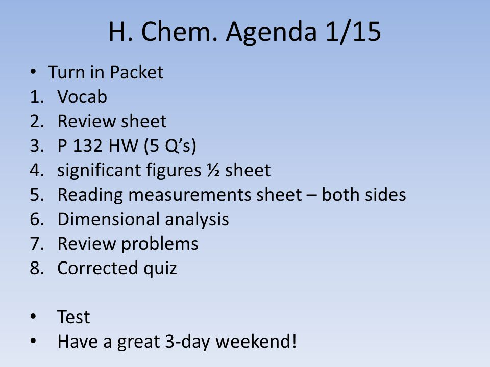 H. Chem. Agenda 1/15 Turn in Packet 1.Vocab 2.Review sheet 3.P 132 HW (5 Q's) 4.significant figures ½ sheet 5.Reading measurements sheet – both sides