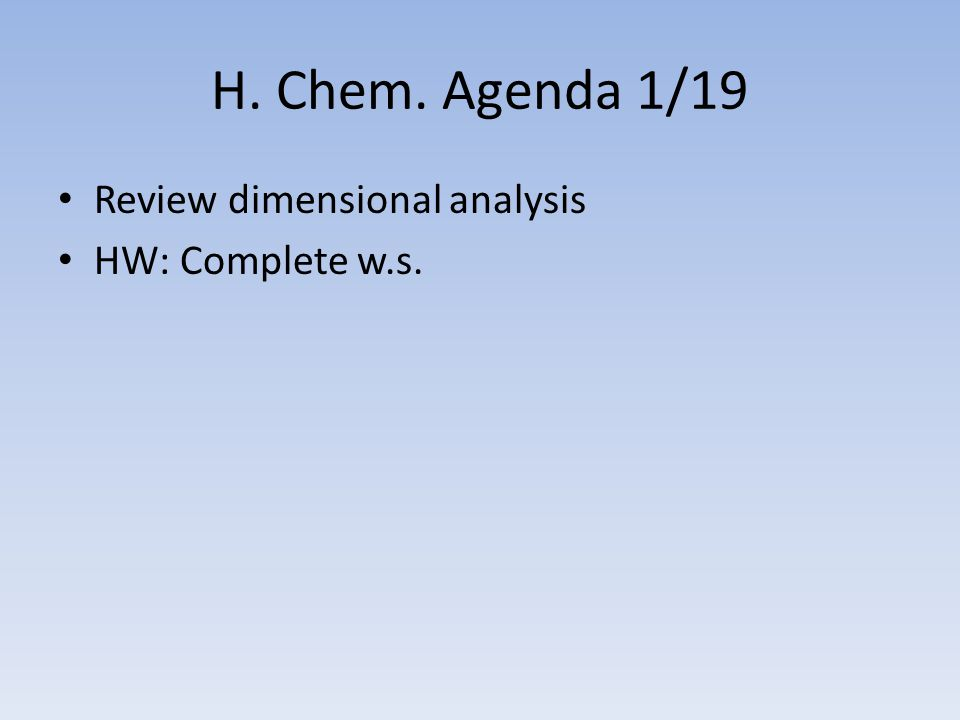 H. Chem. Agenda 1/19 Review dimensional analysis HW: Complete w.s.