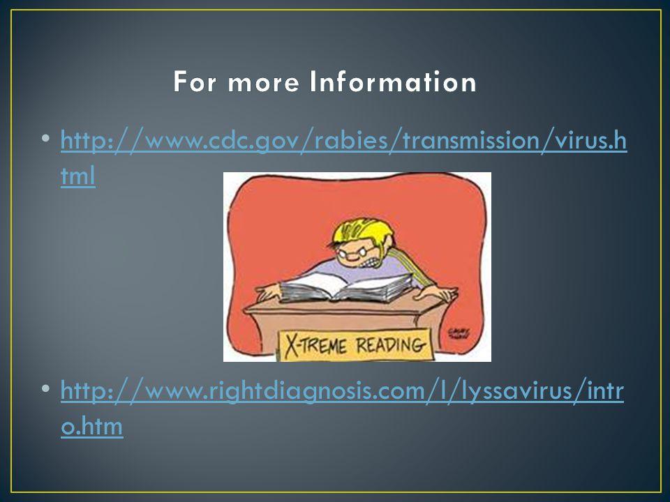 http://www.cdc.gov/rabies/transmission/virus.h tml http://www.cdc.gov/rabies/transmission/virus.h tml http://www.rightdiagnosis.com/l/lyssavirus/intr o.htm http://www.rightdiagnosis.com/l/lyssavirus/intr o.htm
