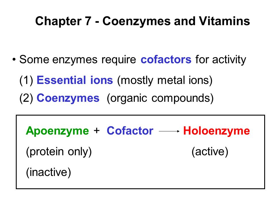Prentice Hall c2002Chapter 71 Chapter 7 - Coenzymes and Vitamins Apoenzyme + Cofactor Holoenzyme (protein only)(active) (inactive) Some enzymes require cofactors for activity (1) Essential ions (mostly metal ions) (2) Coenzymes (organic compounds)