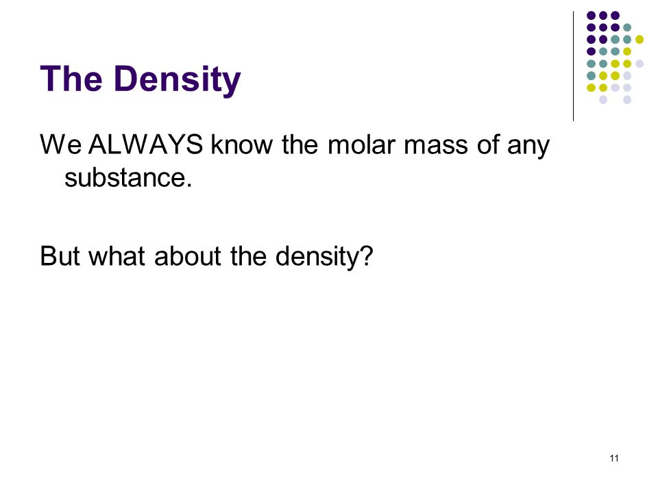 The Density We ALWAYS know the molar mass of any substance. But what about the density 11