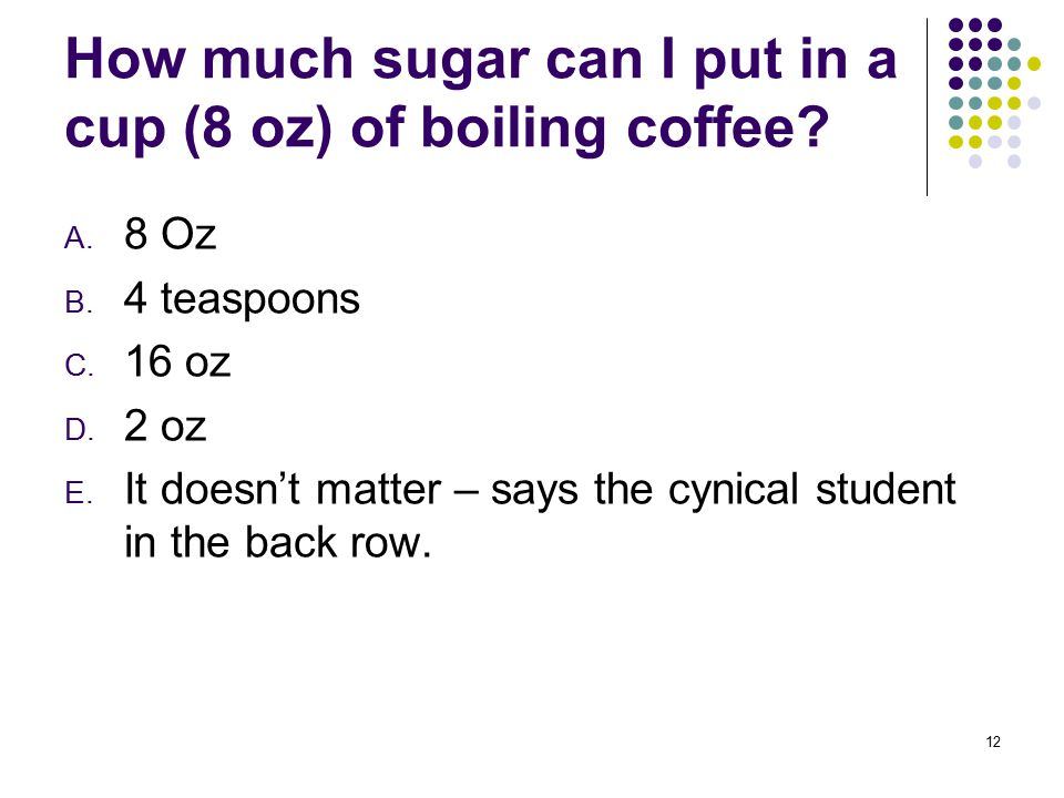 How much sugar can I put in a cup (8 oz) of boiling coffee? A. 8 Oz B. 4 teaspoons C. 16 oz D. 2 oz E. It doesn't matter – says the cynical student in