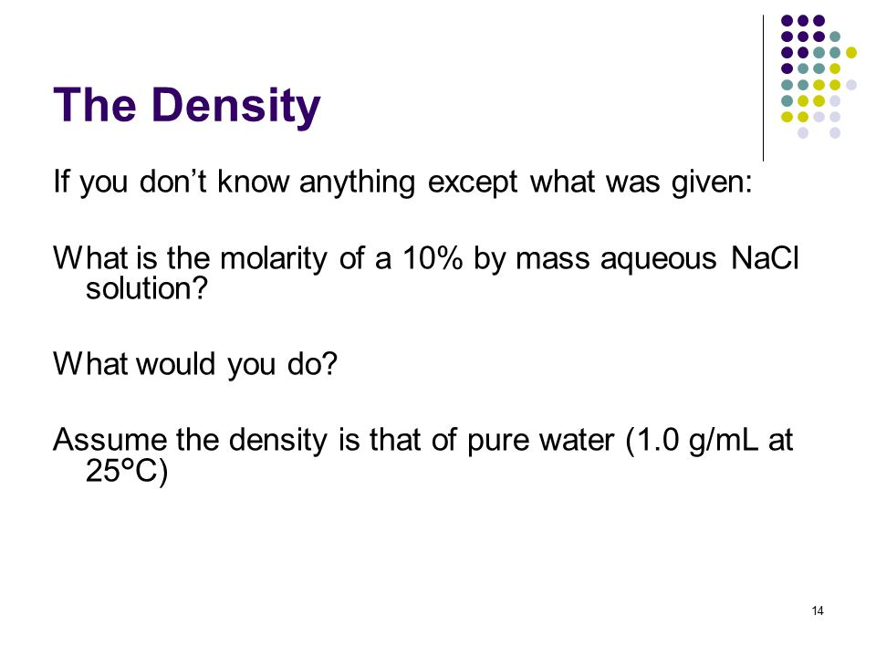 The Density If you don't know anything except what was given: What is the molarity of a 10% by mass aqueous NaCl solution.