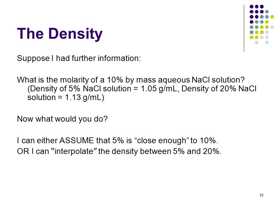 The Density Suppose I had further information: What is the molarity of a 10% by mass aqueous NaCl solution? (Density of 5% NaCl solution = 1.05 g/mL,