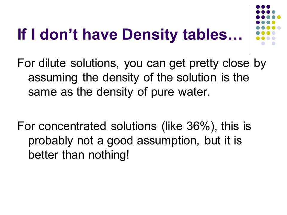 If I don't have Density tables… For dilute solutions, you can get pretty close by assuming the density of the solution is the same as the density of pure water.