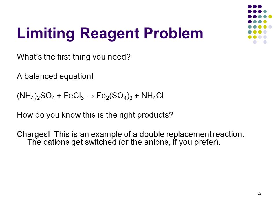Limiting Reagent Problem What's the first thing you need? A balanced equation! (NH 4 ) 2 SO 4 + FeCl 3 → Fe 2 (SO 4 ) 3 + NH 4 Cl How do you know this