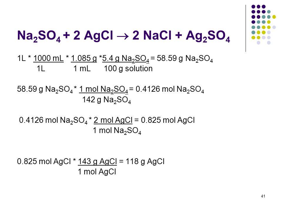 Na 2 SO 4 + 2 AgCl  2 NaCl + Ag 2 SO 4 1L * 1000 mL * 1.085 g *5.4 g Na 2 SO 4 = 58.59 g Na 2 SO 4 1L 1 mL 100 g solution 58.59 g Na 2 SO 4 * 1 mol N