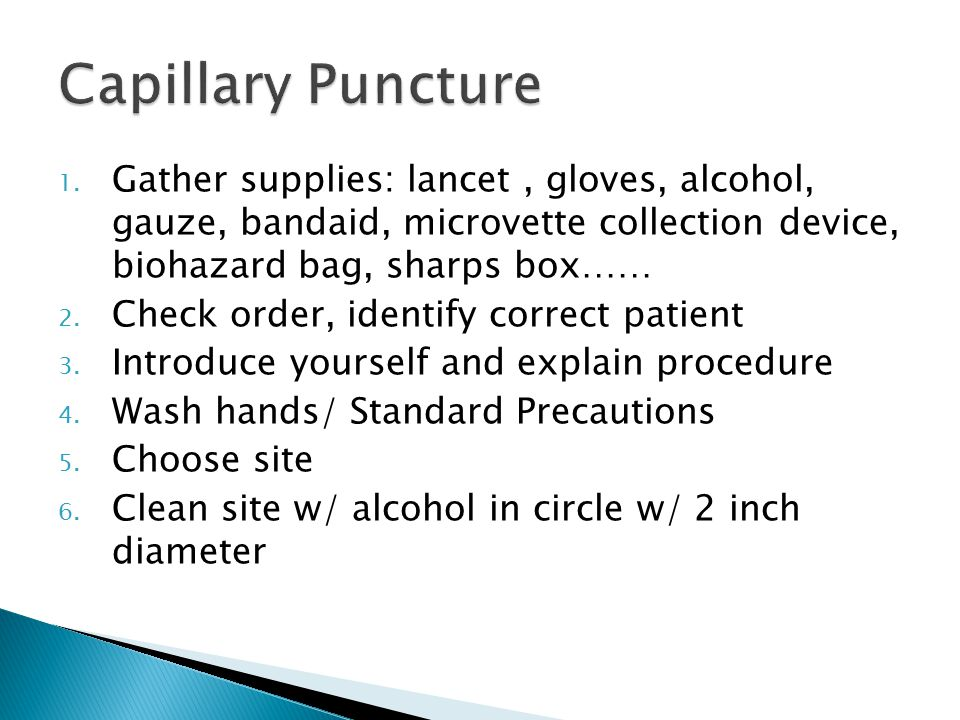 1. Gather supplies: lancet, gloves, alcohol, gauze, bandaid, microvette collection device, biohazard bag, sharps box…… 2. Check order, identify correc