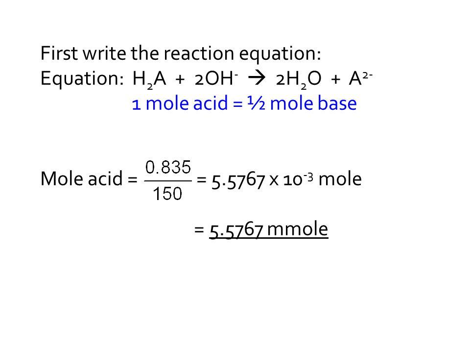 First write the reaction equation: Equation: H 2 A + 2OH -  2H 2 O + A 2- 1 mole acid = ½ mole base Mole acid = = 5.5767 x 10 -3 mole = 5.5767 mmole