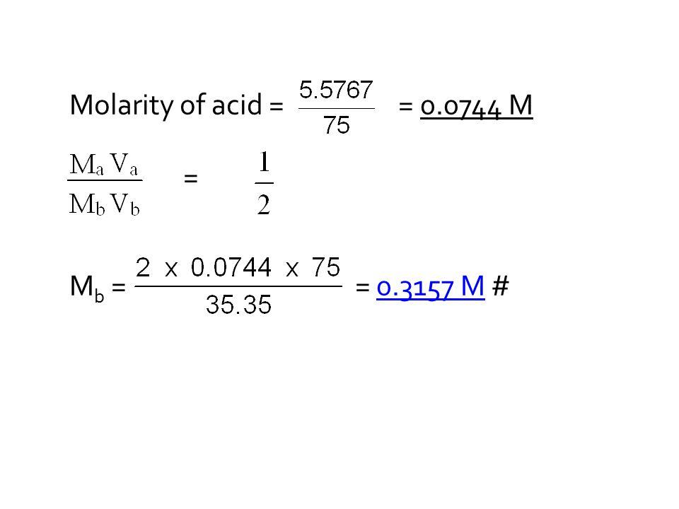 Molarity of acid = = 0.0744 M = M b = = 0.3157 M #