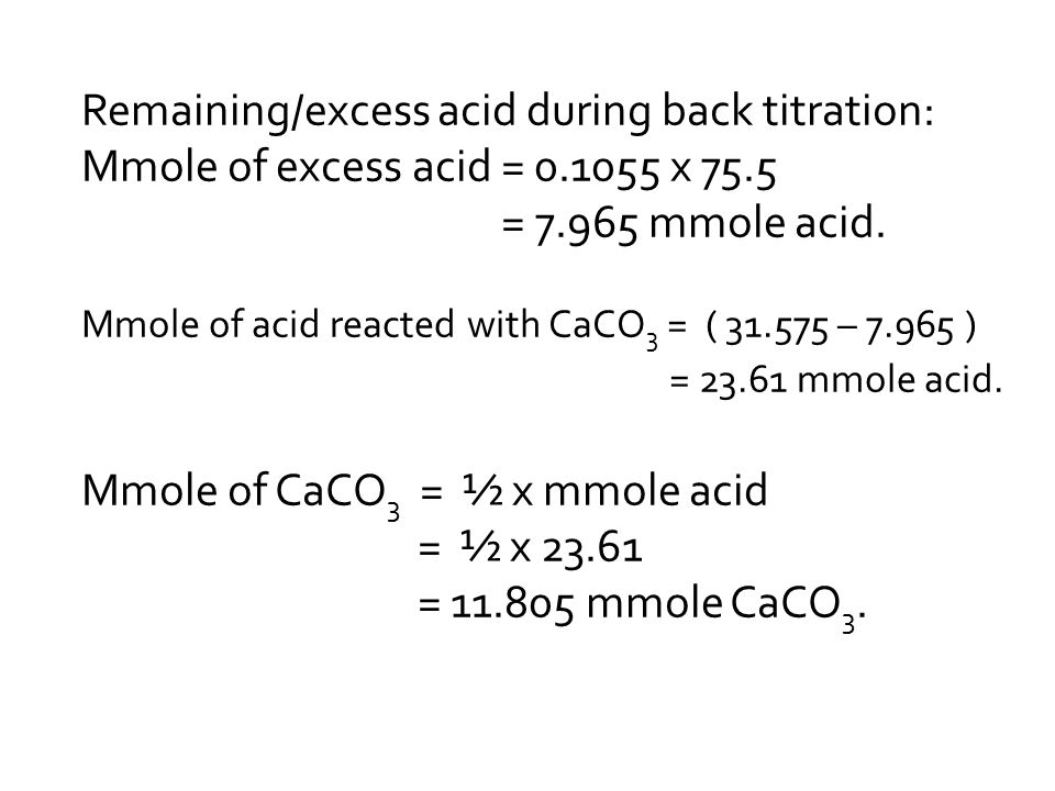 Remaining/excess acid during back titration: Mmole of excess acid = 0.1055 x 75.5 = 7.965 mmole acid.